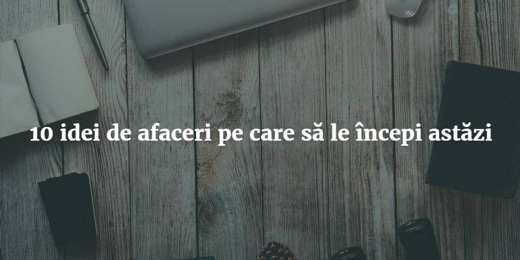 10 Idei De Afaceri Pe Care Sa Le Incepi Astazi